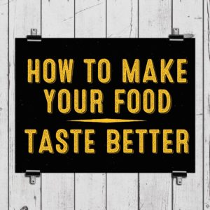 How To Make Your Food Taste Better